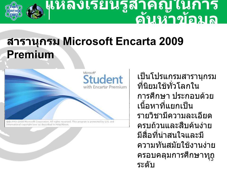 13 แหล่งเรียนรู้สำคัญในการ ค้นหาข้อมูล สารานุกรม Microsoft Encarta 2009 Premium เป็นโปรแกรมสารานุกรม ที่นิยมใช้ทั่วโลกใน การศึกษา ประกอบด้วย เนื้อหาที