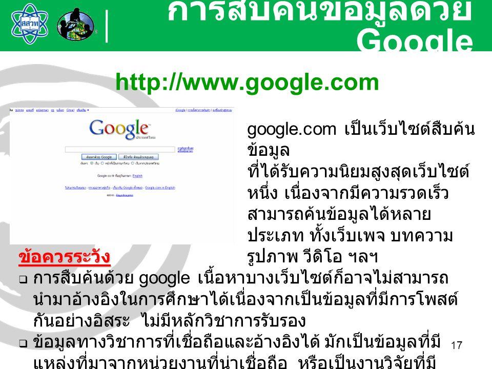 17 การสืบค้นข้อมูลด้วย Google http://www.google.com google.com เป็นเว็บไซต์สืบค้น ข้อมูล ที่ได้รับความนิยมสูงสุดเว็บไซต์ หนึ่ง เนื่องจากมีความรวดเร็ว
