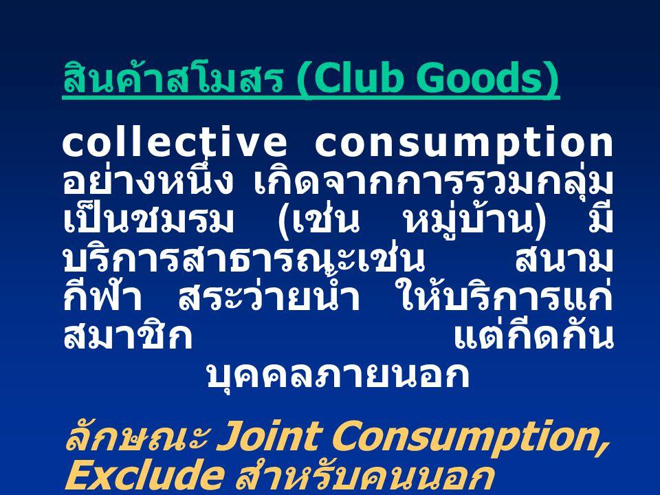 สินค้าสโมสร (Club Goods) collective consumption อย่างหนึ่ง เกิดจากการรวมกลุ่ม เป็นชมรม ( เช่น หมู่บ้าน ) มี บริการสาธารณะเช่น สนาม กีฬา สระว่ายน้ำ ให้