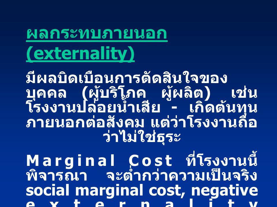 ผลกระทบภายนอก (externality) มีผลบิดเบือนการตัดสินใจของ บุคคล ( ผู้บริโภค ผู้ผลิต ) เช่น โรงงานปล่อยน้ำเสีย - เกิดต้นทุน ภายนอกต่อสังคม แต่ว่าโรงงานถือ