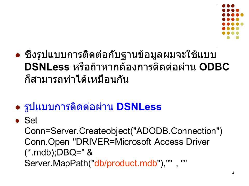 4 ซึ่งรูปแบบการติดต่อกับฐานข้อมูลผมจะใช้แบบ DSNLess หรือถ้าหากต้องการติดต่อผ่าน ODBC ก็สามารถทำได้เหมือนกัน รูปแบบการติดต่อผ่าน DSNLess Set Conn=Server.Createobject( ADODB.Connection ) Conn.Open DRIVER=Microsoft Access Driver (*.mdb);DBQ= & Server.MapPath( db/product.mdb ), ,