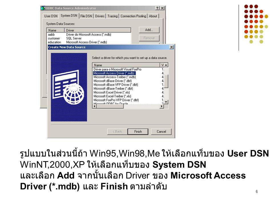 6 รูปแบบในส่วนนี้ถ้า Win95,Win98,Me ให้เลือกแท็บของ User DSN WinNT,2000,XP ให้เลือกแท็บของ System DSN และเลือก Add จากนั้นเลือก Driver ของ Microsoft Access Driver (*.mdb) และ Finish ตามลำดับ