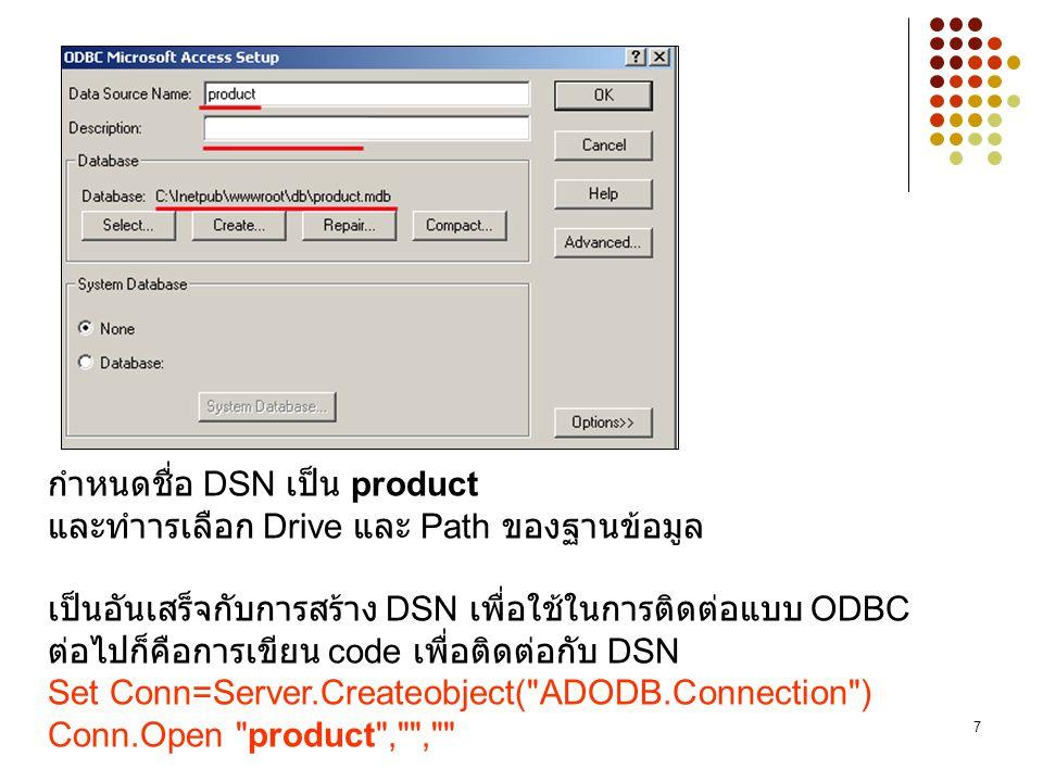 7 กำหนดชื่อ DSN เป็น product และทำารเลือก Drive และ Path ของฐานข้อมูล เป็นอันเสร็จกับการสร้าง DSN เพื่อใช้ในการติดต่อแบบ ODBC ต่อไปก็คือการเขียน code เพื่อติดต่อกับ DSN Set Conn=Server.Createobject( ADODB.Connection ) Conn.Open product , ,