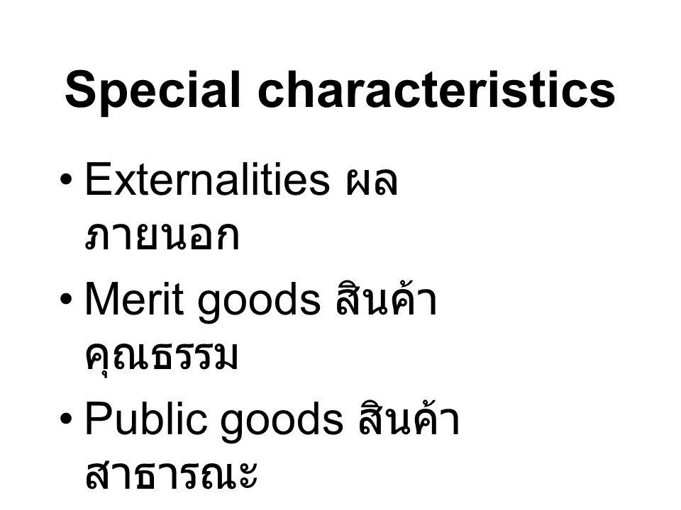 Special characteristics Externalities ผล ภายนอก Merit goods สินค้า คุณธรรม Public goods สินค้า สาธารณะ –Non-excludability –Non-rivalness