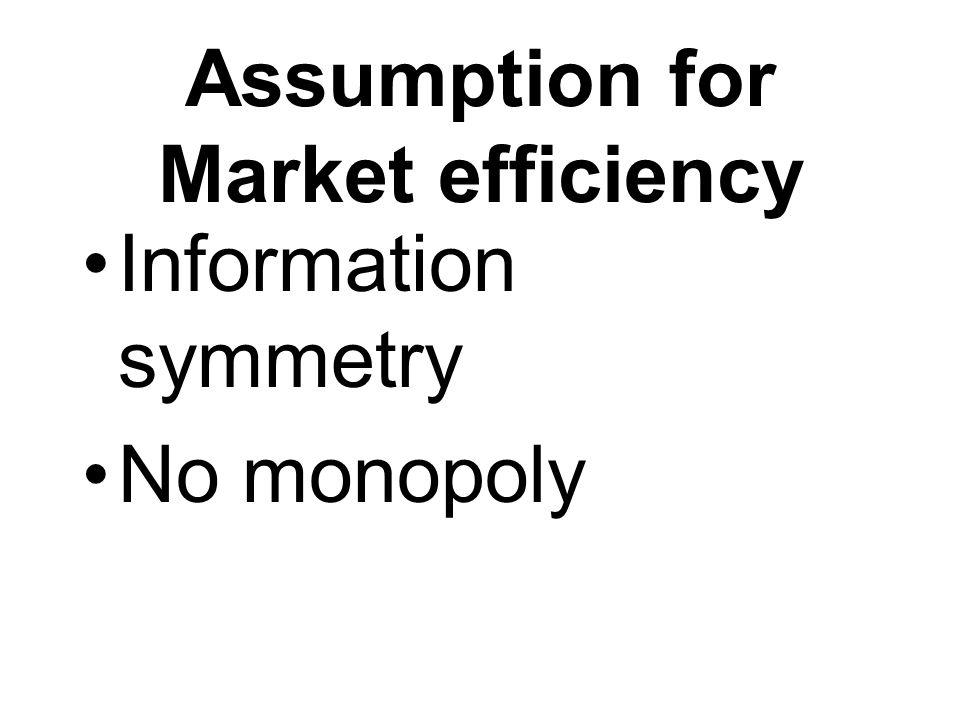 Assumption for Market efficiency Information symmetry No monopoly
