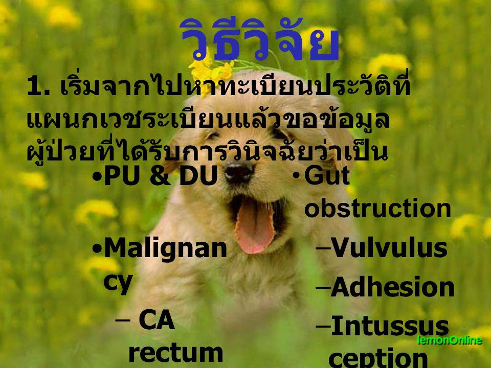 วิธีวิจัย PU & DU Malignan cy – CA rectum – CA colon Gut obstruction –Vulvulus –Adhesion –Intussus ception 1.