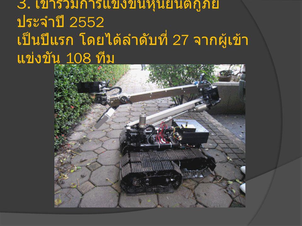 3. เข้าร่วมการแข่งขันหุ่นยนต์กู้ภัย ประจำปี 2552 เป็นปีแรก โดยได้ลำดับที่ 27 จากผู้เข้า แข่งขัน 108 ทีม