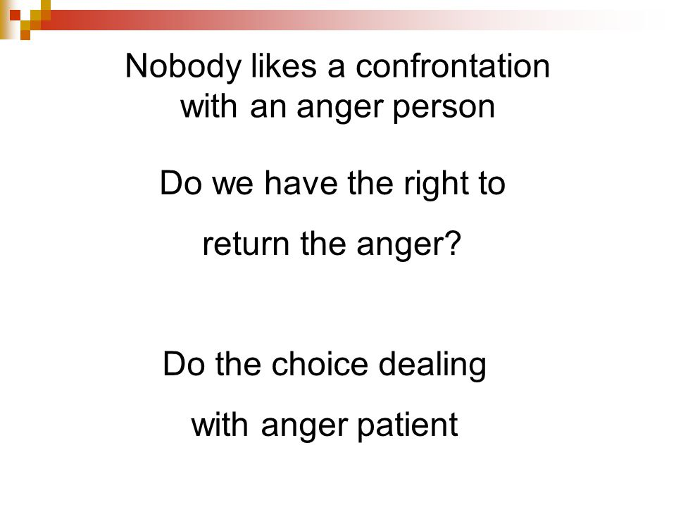 Nobody likes a confrontation with an anger person Do we have the right to return the anger.