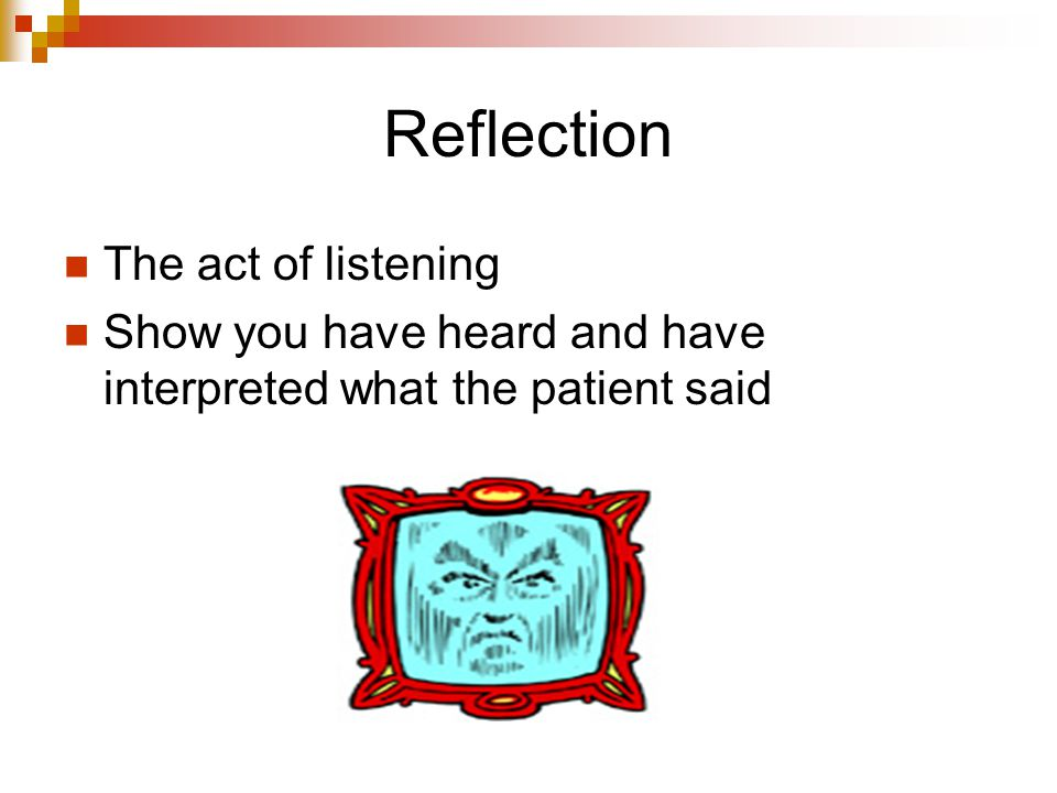 Reflection The act of listening Show you have heard and have interpreted what the patient said