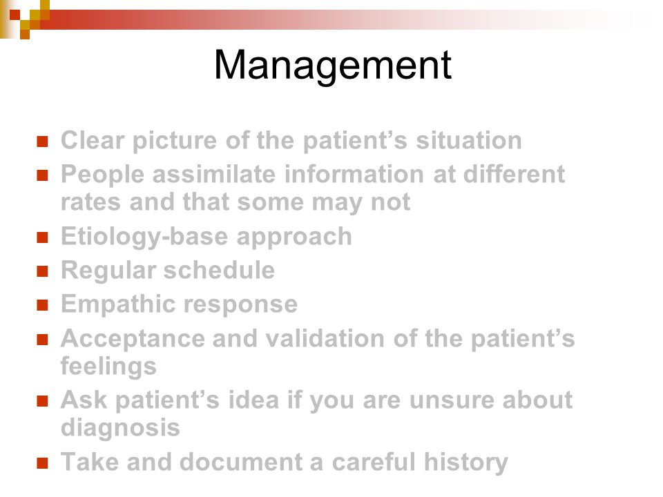 Management Clear picture of the patient's situation People assimilate information at different rates and that some may not Etiology-base approach Regular schedule Empathic response Acceptance and validation of the patient's feelings Ask patient's idea if you are unsure about diagnosis Take and document a careful history