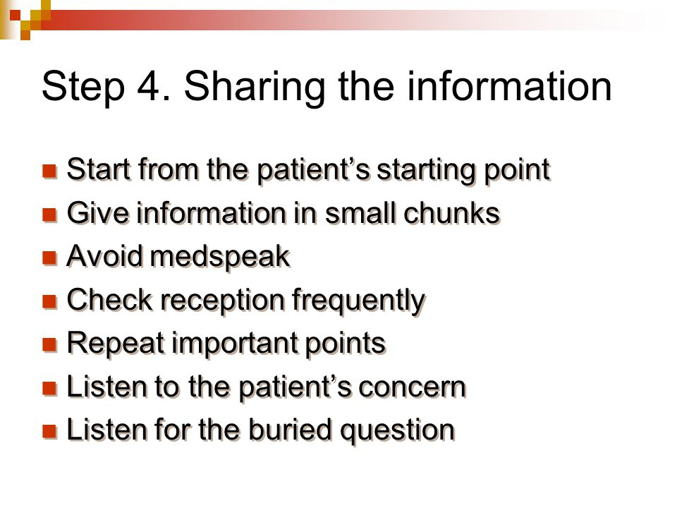 Step 4. Sharing the information Start from the patient's starting point Give information in small chunks Avoid medspeak Check reception frequently Rep