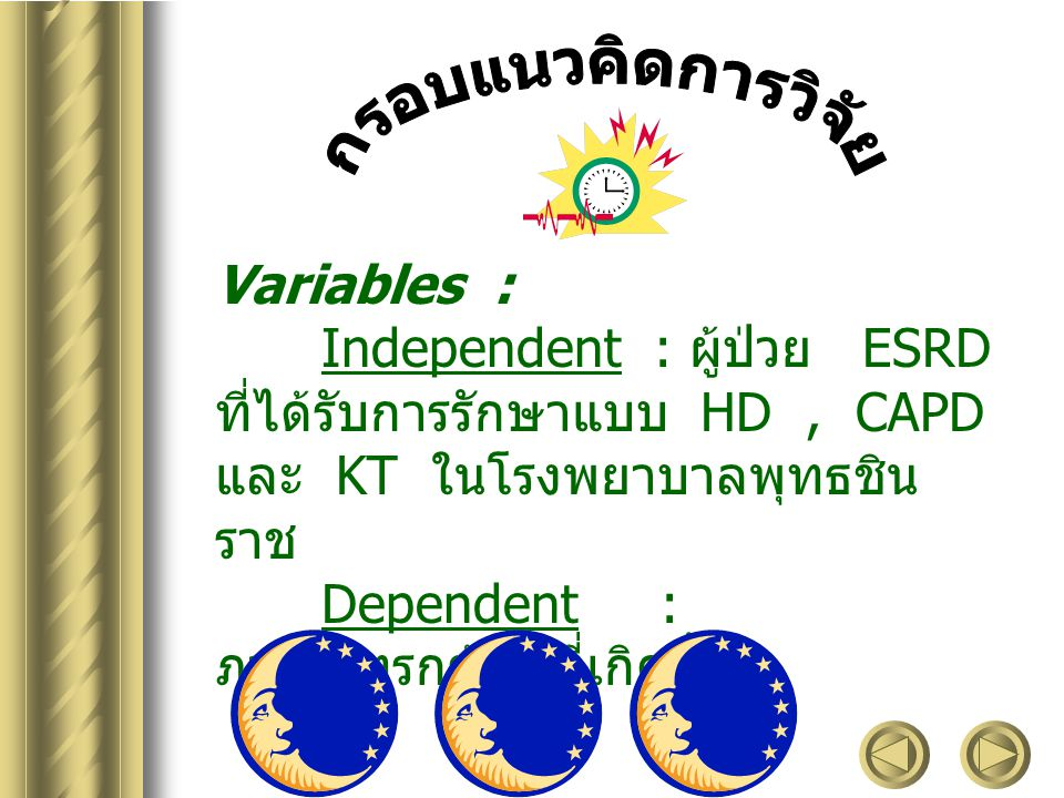 Variables : Independent : ผู้ป่วย ESRD ที่ได้รับการรักษาแบบ HD, CAPD และ KT ในโรงพยาบาลพุทธชิน ราช Dependent : ภาวะแทรกซ้อนที่เกิดขึ้น