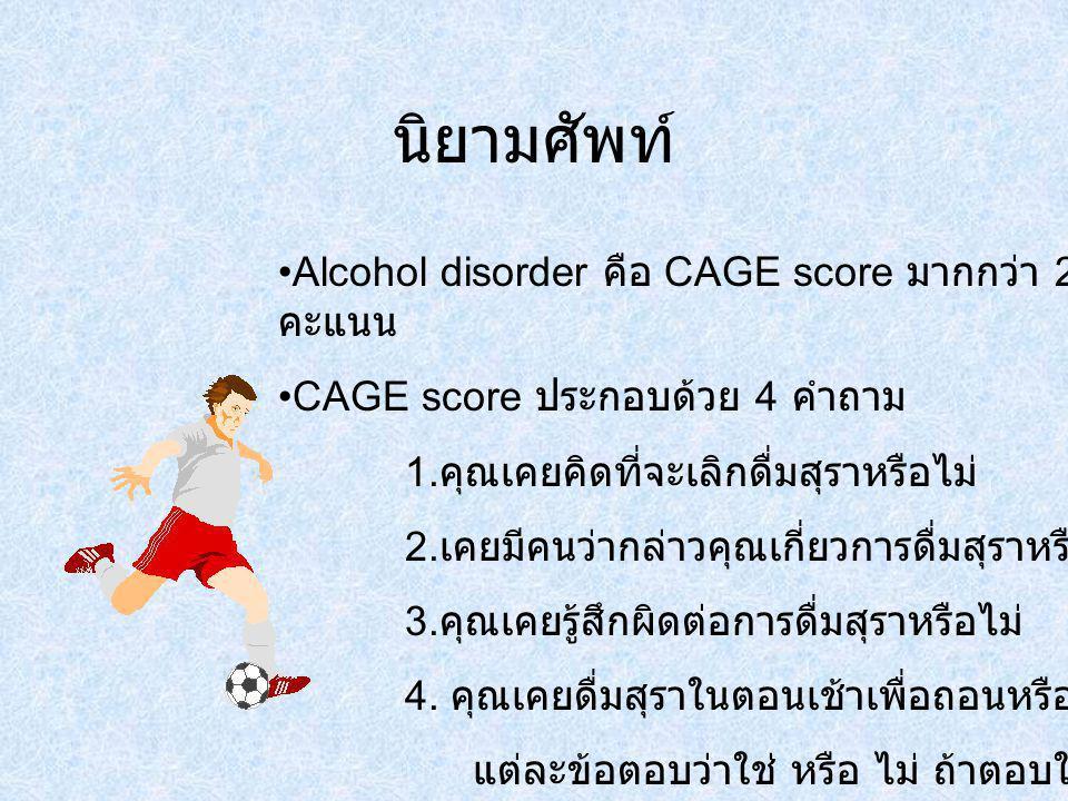 นิยามศัพท์ Alcohol disorder คือ CAGE score มากกว่า 2 คะแนน CAGE score ประกอบด้วย 4 คำถาม 1. คุณเคยคิดที่จะเลิกดื่มสุราหรือไม่ 2. เคยมีคนว่ากล่าวคุณเกี