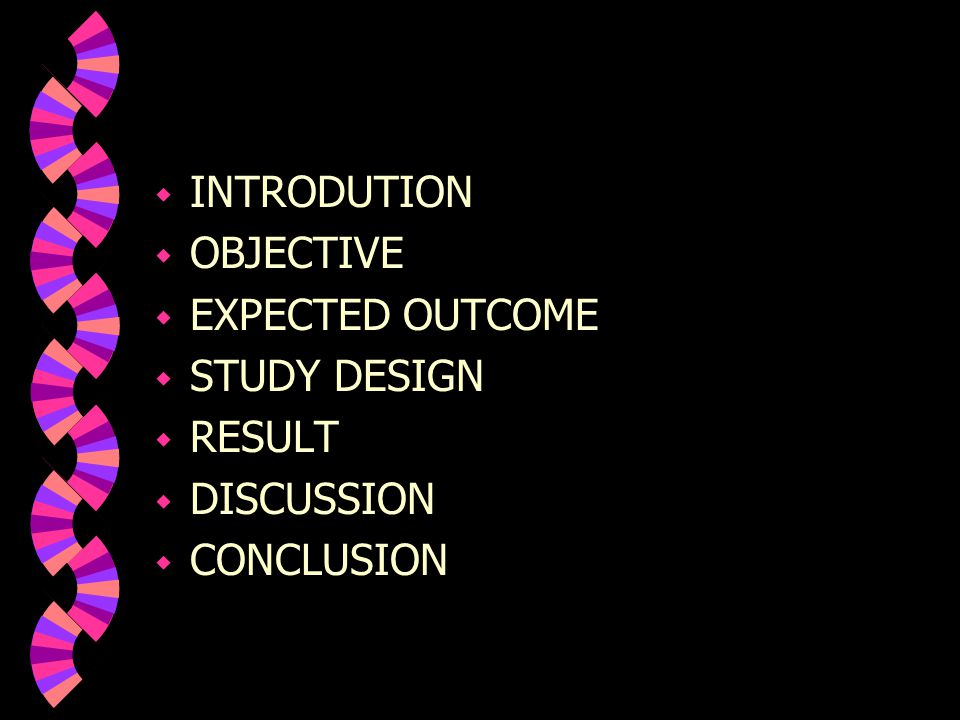  INTRODUTION  OBJECTIVE  EXPECTED OUTCOME  STUDY DESIGN  RESULT  DISCUSSION  CONCLUSION