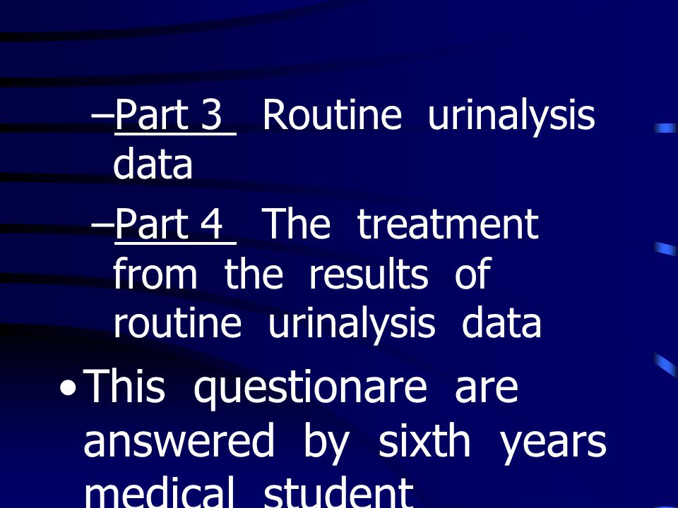 –Part 3 Routine urinalysis data –Part 4 The treatment from the results of routine urinalysis data This questionare are answered by sixth years medical