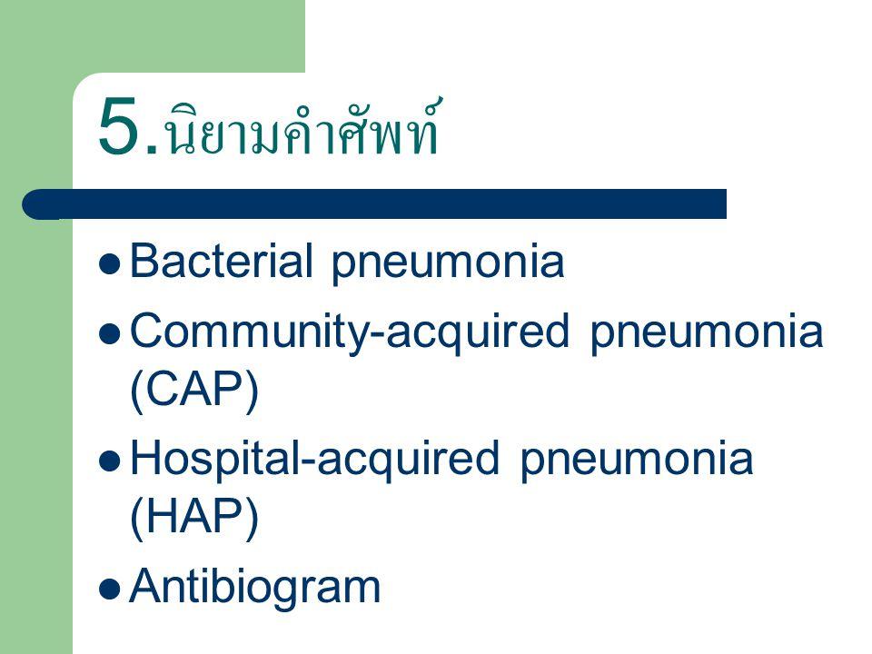 5. นิยามคำศัพท์ Bacterial pneumonia Community-acquired pneumonia (CAP) Hospital-acquired pneumonia (HAP) Antibiogram