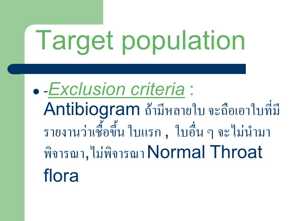 Target population - Exclusion criteria : Antibiogram ถ้ามีหลายใบ จะถือเอาใบที่มี รายงานว่าเชื้อขึ้น ใบแรก, ใบอื่น ๆ จะไม่นำมา พิจารณา, ไม่พิจารณา Normal Throat flora