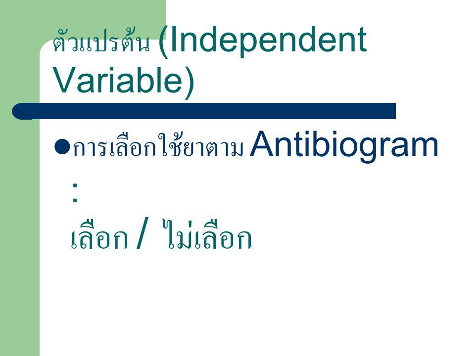 ตัวแปรต้น (Independent Variable) การเลือกใช้ยาตาม Antibiogram : เลือก / ไม่เลือก