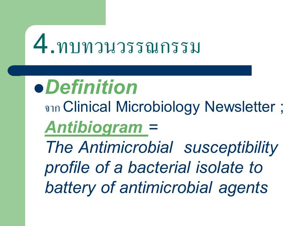 4. ทบทวนวรรณกรรม Definition จาก Clinical Microbiology Newsletter ; Antibiogram = The Antimicrobial susceptibility profile of a bacterial isolate to ba