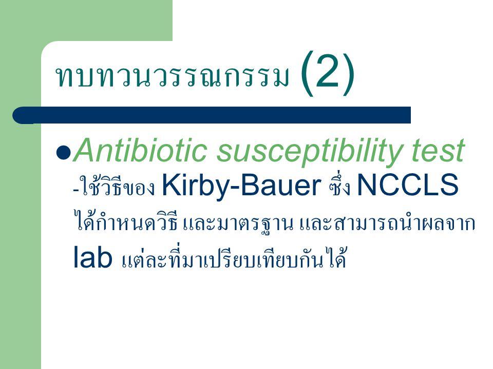 ทบทวนวรรณกรรม ( 2) Antibiotic susceptibility test - ใช้วิธีของ Kirby-Bauer ซึ่ง NCCLS ได้กำหนดวิธี และมาตรฐาน และสามารถนำผลจาก lab แต่ละที่มาเปรียบเทียบกันได้