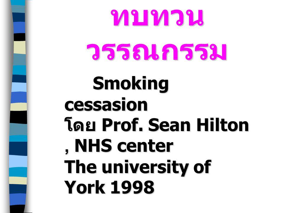 ทบทวน วรรณกรรม Smoking cessasion โดย Prof. Sean Hilton, NHS center The university of York 1998 Smoking cessasion โดย Prof. Sean Hilton, NHS center The