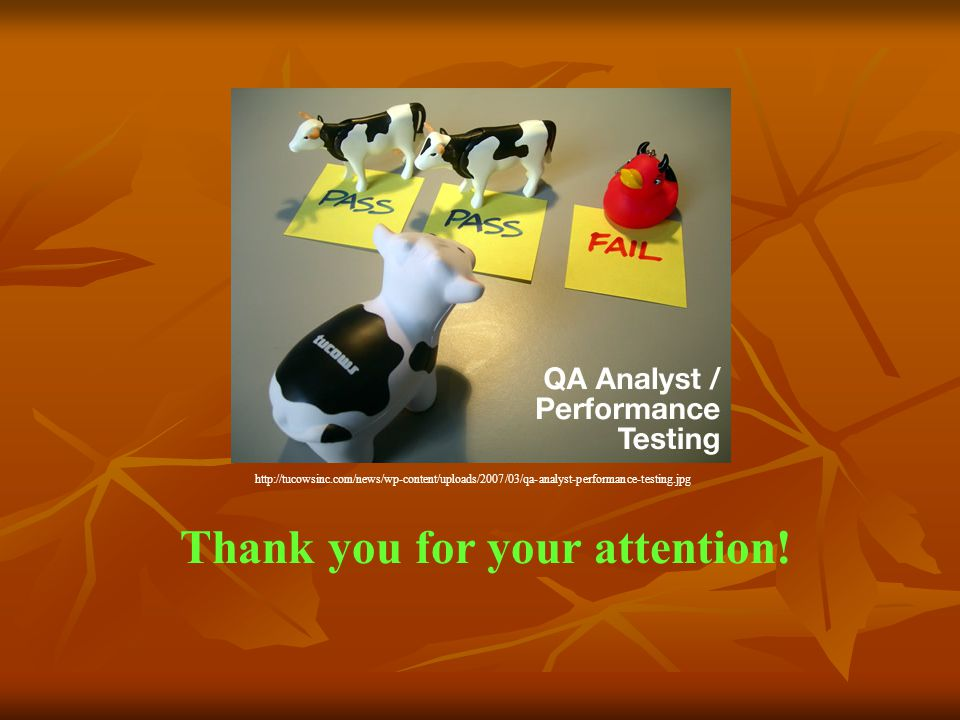 Thank you for your attention! http://tucowsinc.com/news/wp-content/uploads/2007/03/qa-analyst-performance-testing.jpg