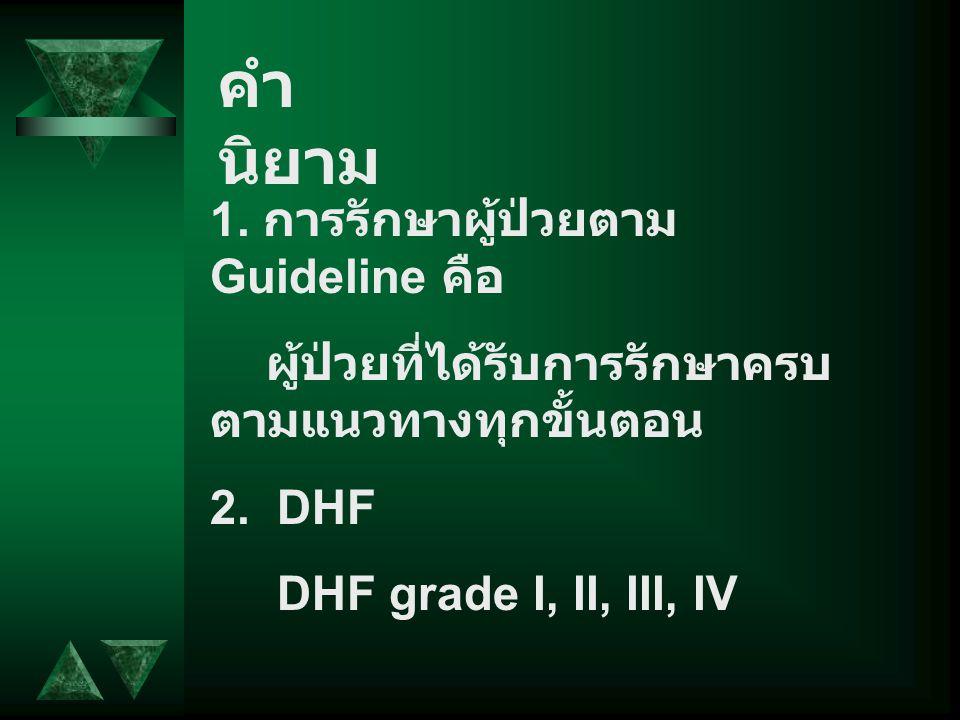คำ นิยาม 1. การรักษาผู้ป่วยตาม Guideline คือ ผู้ป่วยที่ได้รับการรักษาครบ ตามแนวทางทุกขั้นตอน 2. DHF DHF grade I, II, III, IV