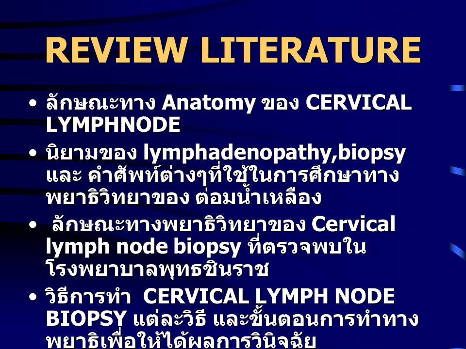 REVIEW LITERATURE ลักษณะทาง Anatomy ของ CERVICAL LYMPHNODE ลักษณะทาง Anatomy ของ CERVICAL LYMPHNODE นิยามของ lymphadenopathy,biopsy และ คำศัพท์ต่างๆที่ใช้ในการศึกษาทาง พยาธิวิทยาของ ต่อมน้ำเหลือง นิยามของ lymphadenopathy,biopsy และ คำศัพท์ต่างๆที่ใช้ในการศึกษาทาง พยาธิวิทยาของ ต่อมน้ำเหลือง ลักษณะทางพยาธิวิทยาของ Cervical lymph node biopsy ที่ตรวจพบใน โรงพยาบาลพุทธชินราช ลักษณะทางพยาธิวิทยาของ Cervical lymph node biopsy ที่ตรวจพบใน โรงพยาบาลพุทธชินราช วิธีการทำ CERVICAL LYMPH NODE BIOPSY แต่ละวิธี และขั้นตอนการทำทาง พยาธิเพื่อให้ได้ผลการวินิจฉัย วิธีการทำ CERVICAL LYMPH NODE BIOPSY แต่ละวิธี และขั้นตอนการทำทาง พยาธิเพื่อให้ได้ผลการวินิจฉัย สรุปผลการศึกษาจากงานวิจัยอื่นที่เกี่ยวข้อง สรุปผลการศึกษาจากงานวิจัยอื่นที่เกี่ยวข้อง