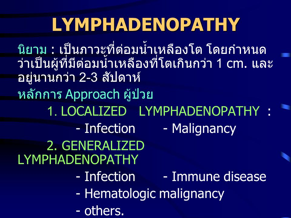 LYMPHADENOPATHY นิยาม : เป็นภาวะที่ต่อมน้ำเหลืองโต โดยกำหนด ว่าเป็นผู้ที่มีต่อมน้ำเหลืองที่โตเกินกว่า 1 cm.