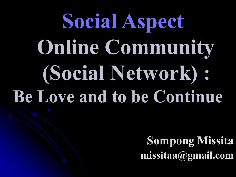 Social Aspect Online Community (Social Network) : Be Love and to be Continue Sompong Missita missitaa@gmail.com