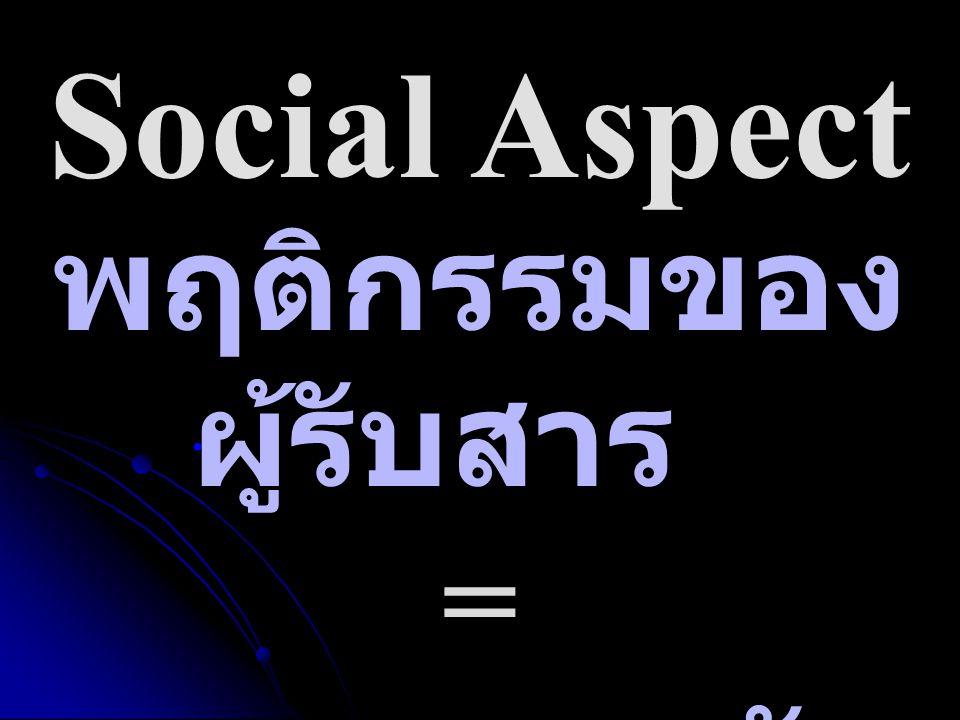 Social Aspect พฤติกรรมของ ผู้รับสาร = ผลการตอบรับ