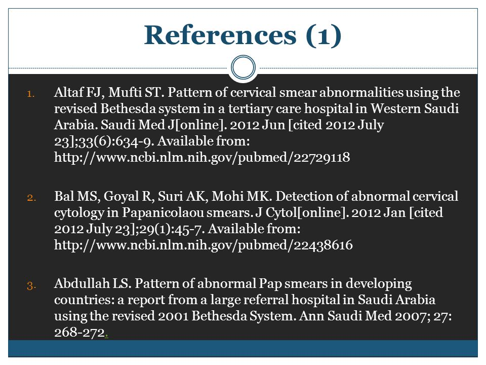 References (1) 1. Altaf FJ, Mufti ST. Pattern of cervical smear abnormalities using the revised Bethesda system in a tertiary care hospital in Western