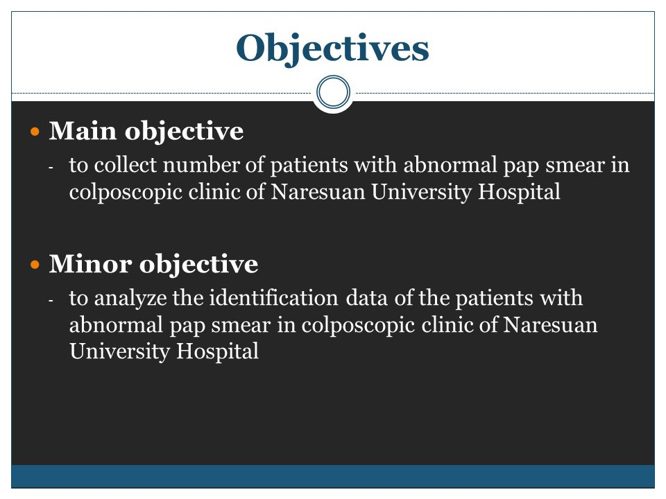 Objectives Main objective - to collect number of patients with abnormal pap smear in colposcopic clinic of Naresuan University Hospital Minor objectiv