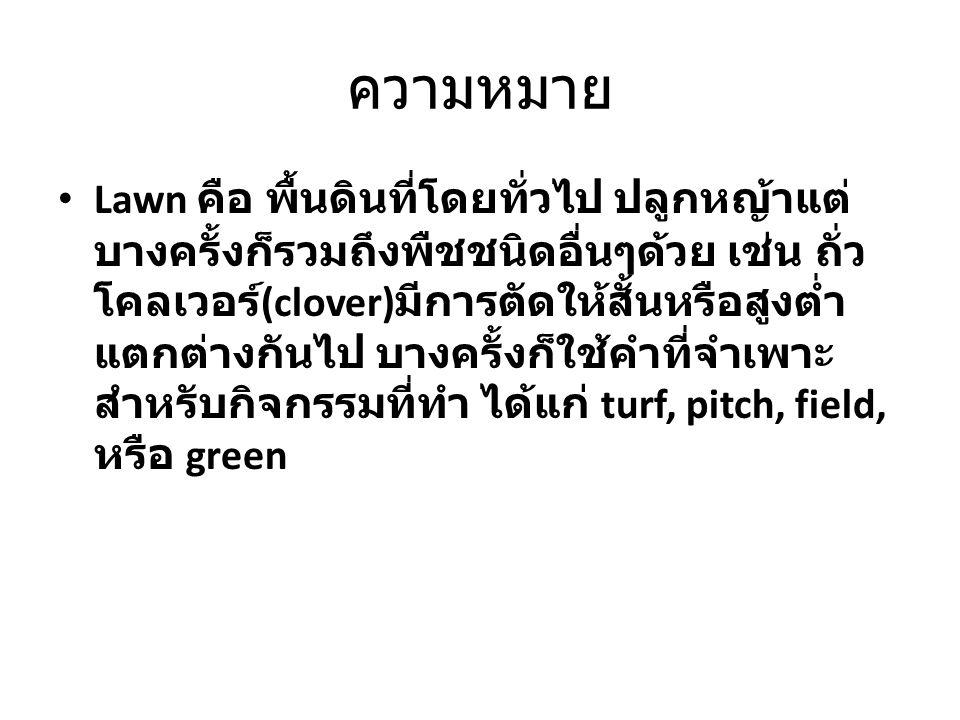 ความหมาย Lawn คือ พื้นดินที่โดยทั่วไป ปลูกหญ้าแต่ บางครั้งก็รวมถึงพืชชนิดอื่นๆด้วย เช่น ถั่ว โคลเวอร์ (clover) มีการตัดให้สั้นหรือสูงต่ำ แตกต่างกันไป