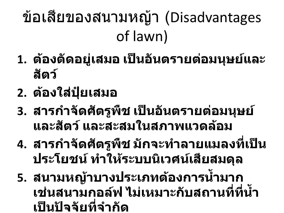 ข้อเสียของสนามหญ้า (Disadvantages of lawn) 1. ต้องตัดอยู่เสมอ เป็นอันตรายต่อมนุษย์และ สัตว์ 2. ต้องใส่ปุ๋ยเสมอ 3. สารกำจัดศัตรูพืช เป็นอันตรายต่อมนุษย