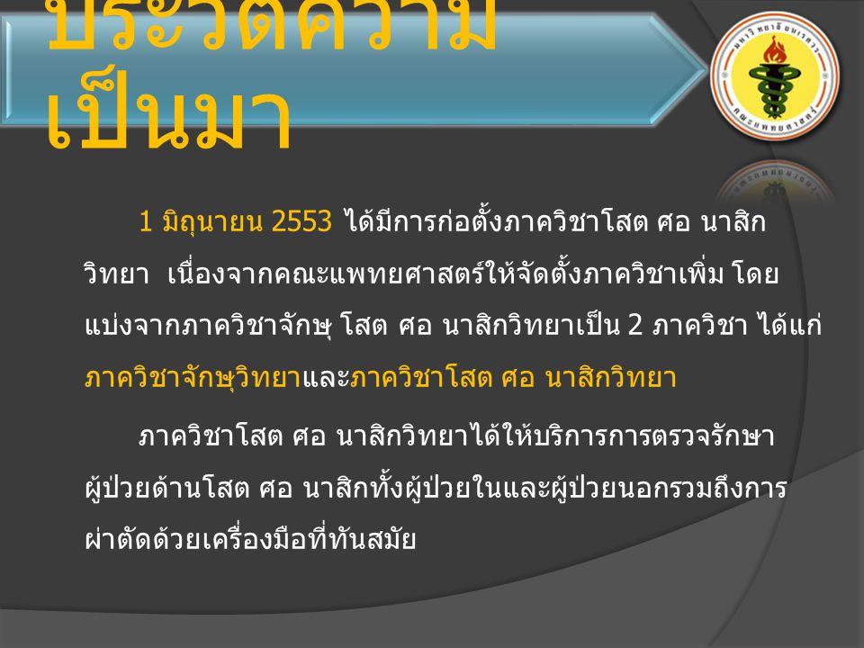 ประวัติความ เป็นมา 1 มิถุนายน 2553 ได้มีการก่อตั้งภาควิชาโสต ศอ นาสิก วิทยา เนื่องจากคณะแพทยศาสตร์ให้จัดตั้งภาควิชาเพิ่ม โดย แบ่งจากภาควิชาจักษุ โสต ศ