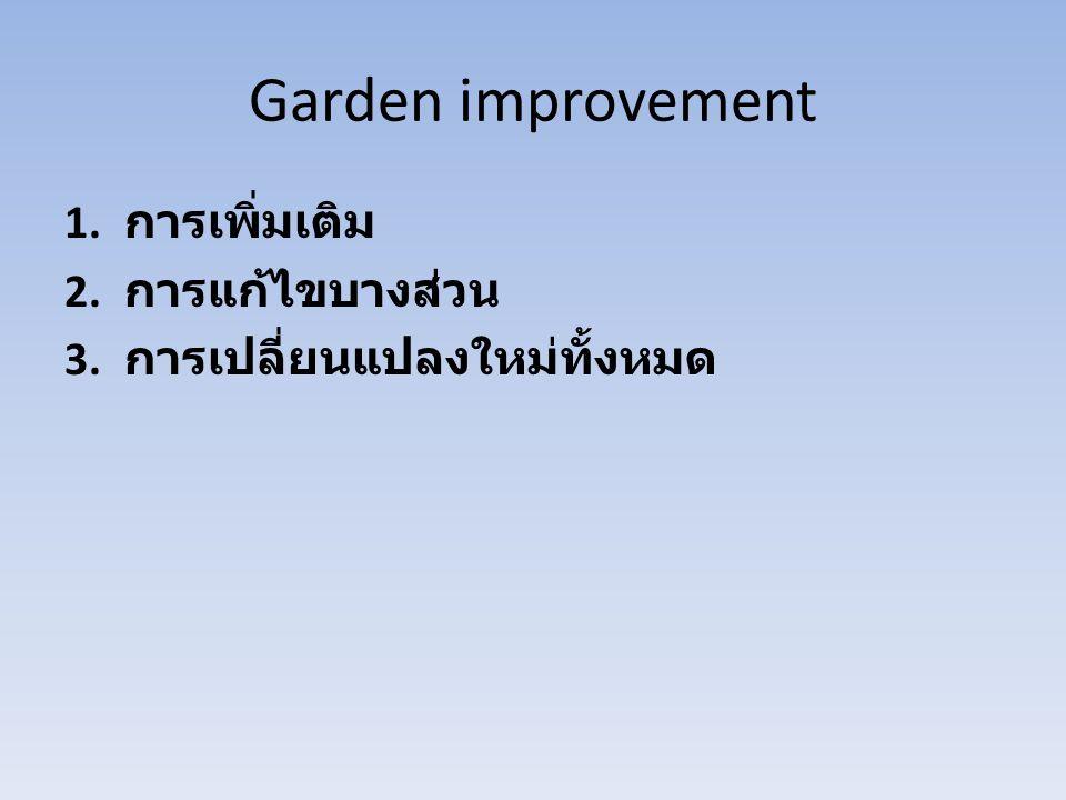 Garden improvement 1. การเพิ่มเติม 2. การแก้ไขบางส่วน 3. การเปลี่ยนแปลงใหม่ทั้งหมด
