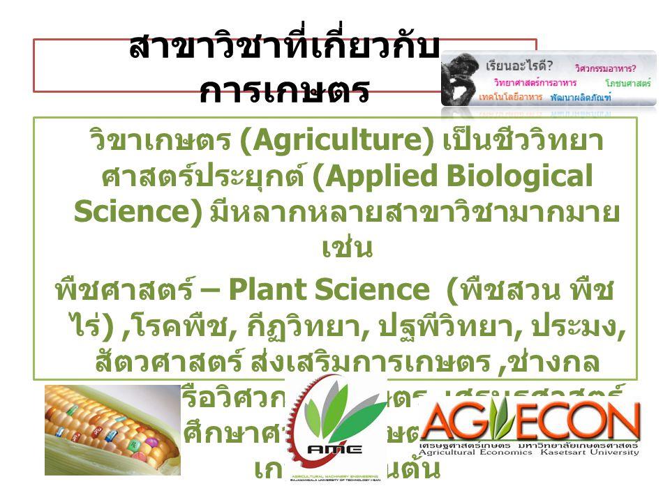 สาขาวิชาที่เกี่ยวกับ การเกษตร วิขาเกษตร (Agriculture) เป็นชีววิทยา ศาสตร์ประยุกต์ (Applied Biological Science) มีหลากหลายสาขาวิชามากมาย เช่น พืชศาสตร์