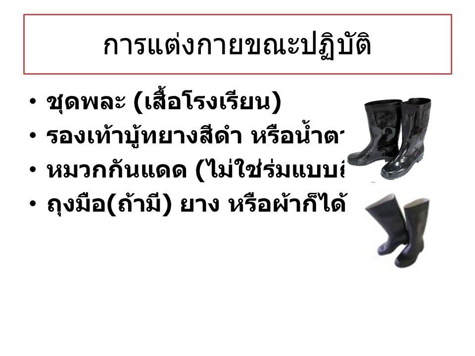 การแต่งกายขณะปฏิบัติ ชุดพละ ( เสื้อโรงเรียน ) รองเท้าบู้ทยางสีดำ หรือน้ำตาล หมวกกันแดด ( ไม่ใช่ร่มแบบถือ ) ถุงมือ ( ถ้ามี ) ยาง หรือผ้าก็ได้