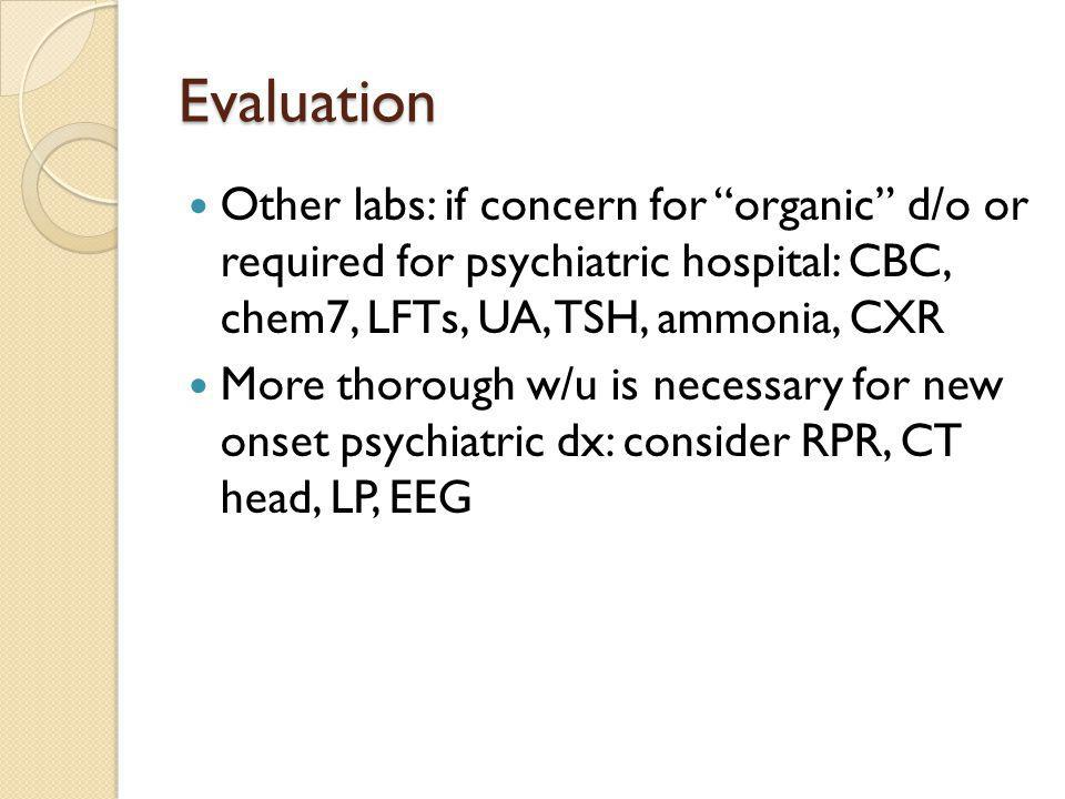 "Evaluation Other labs: if concern for ""organic"" d/o or required for psychiatric hospital: CBC, chem7, LFTs, UA, TSH, ammonia, CXR More thorough w/u is"