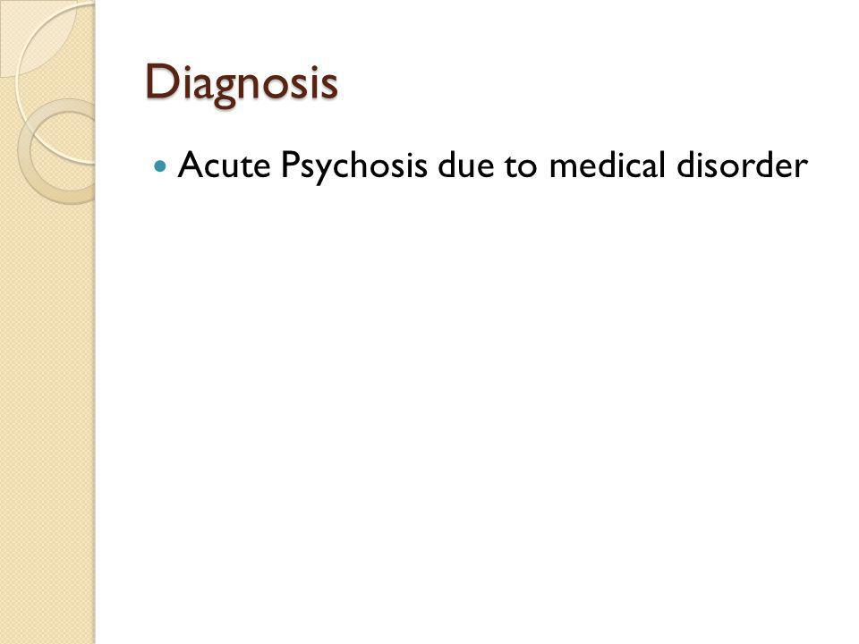 Diagnosis Acute Psychosis due to medical disorder