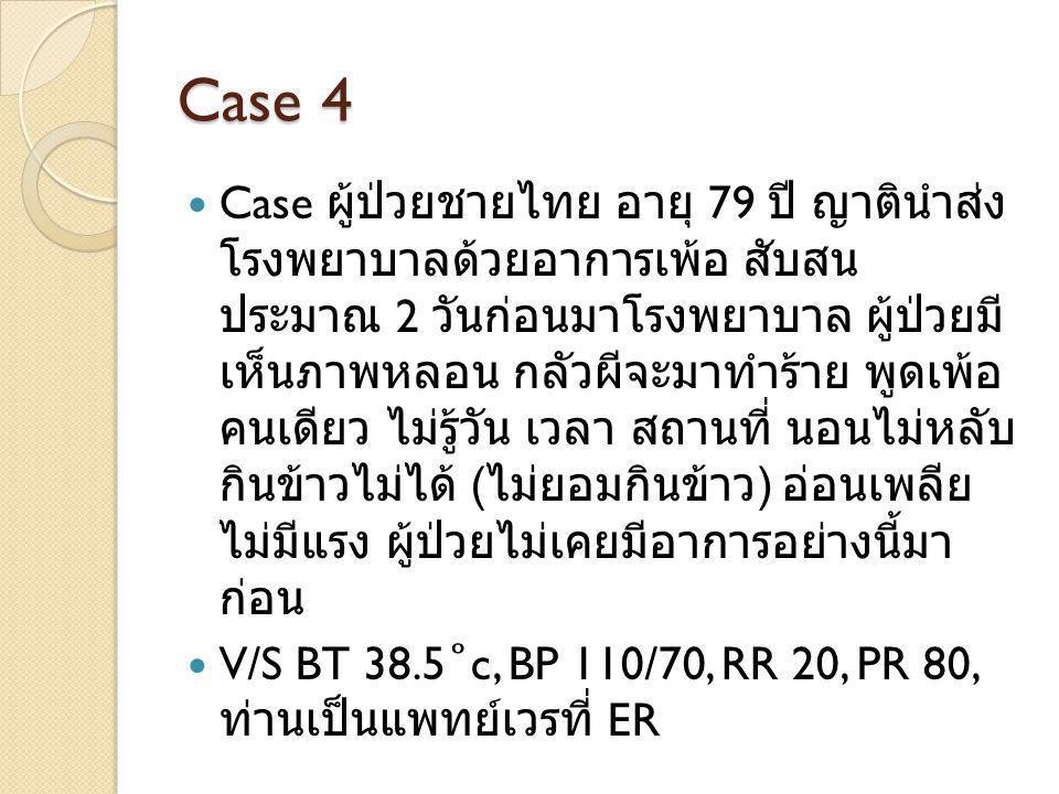 Case 4 Case ผู้ป่วยชายไทย อายุ 79 ปี ญาตินำส่ง โรงพยาบาลด้วยอาการเพ้อ สับสน ประมาณ 2 วันก่อนมาโรงพยาบาล ผู้ป่วยมี เห็นภาพหลอน กลัวผีจะมาทำร้าย พูดเพ้อ คนเดียว ไม่รู้วัน เวลา สถานที่ นอนไม่หลับ กินข้าวไม่ได้ ( ไม่ยอมกินข้าว ) อ่อนเพลีย ไม่มีแรง ผู้ป่วยไม่เคยมีอาการอย่างนี้มา ก่อน V/S BT 38.5 ˚ c, BP 110/70, RR 20, PR 80, ท่านเป็นแพทย์เวรที่ ER