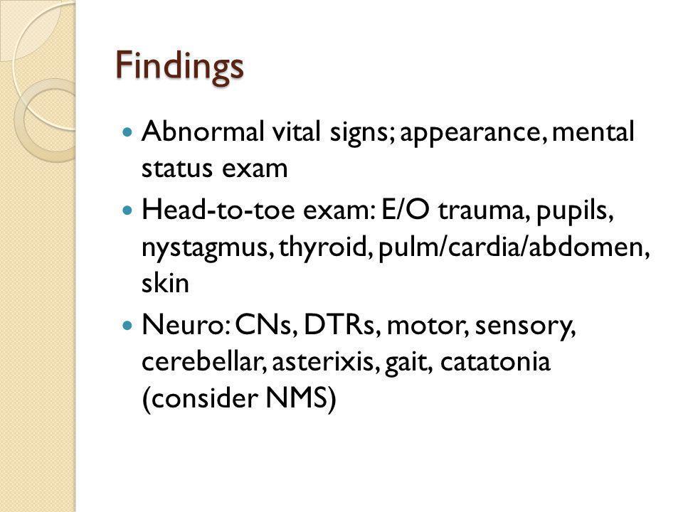 Findings Abnormal vital signs; appearance, mental status exam Head-to-toe exam: E/O trauma, pupils, nystagmus, thyroid, pulm/cardia/abdomen, skin Neuro: CNs, DTRs, motor, sensory, cerebellar, asterixis, gait, catatonia (consider NMS)