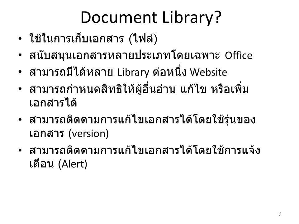 Document Library? ใช้ในการเก็บเอกสาร ( ไฟล์ ) สนับสนุนเอกสารหลายประเภทโดยเฉพาะ Office สามารถมีได้หลาย Library ต่อหนึ่ง Website สามารถกำหนดสิทธิให้ผู้อ