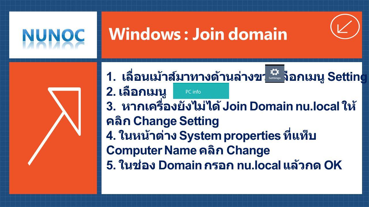 Windows : Join domain 1. เลื่อนเม้าส์มาทางด้านล่างขวา เลือกเมนู Setting 2. เลือกเมนู PC Info 3. หากเครื่องยังไม่ได้ Join Domain nu.local ให้ คลิก Chan
