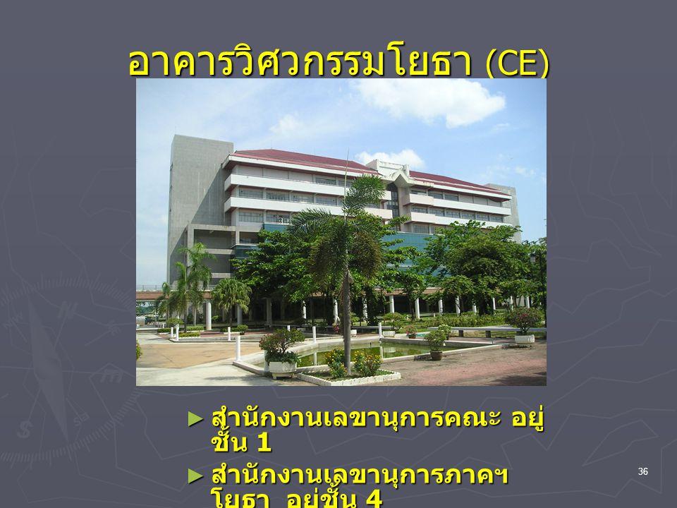 36 อาคารวิศวกรรมโยธา (CE) ► สำนักงานเลขานุการคณะ อยู่ ชั้น 1 ► สำนักงานเลขานุการภาคฯ โยธา อยู่ชั้น 4