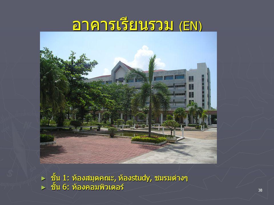 38 อาคารเรียนรวม (EN) ► ชั้น 1: ห้องสมุดคณะ, ห้องstudy, ชมรมต่างๆ ► ชั้น 6: ห้องคอมพิวเตอร์
