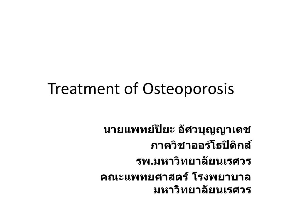 Treatment of Osteoporosis นายแพทย์ปิยะ อัศวบุญญาเดช ภาควิชาออร์โธปิดิกส์ รพ. มหาวิทยาลัยนเรศวร คณะแพทยศาสตร์ โรงพยาบาล มหาวิทยาลัยนเรศวร