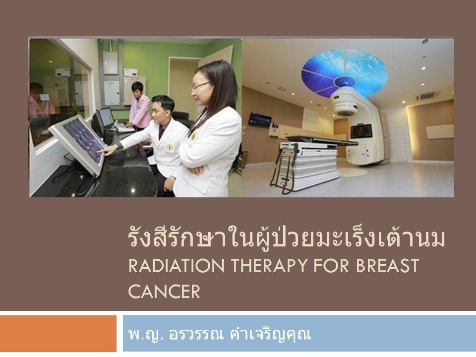 รังสีรักษาในผู้ป่วยมะเร็งเต้านม RADIATION THERAPY FOR BREAST CANCER พ. ญ. อรวรรณ คำเจริญคุณ