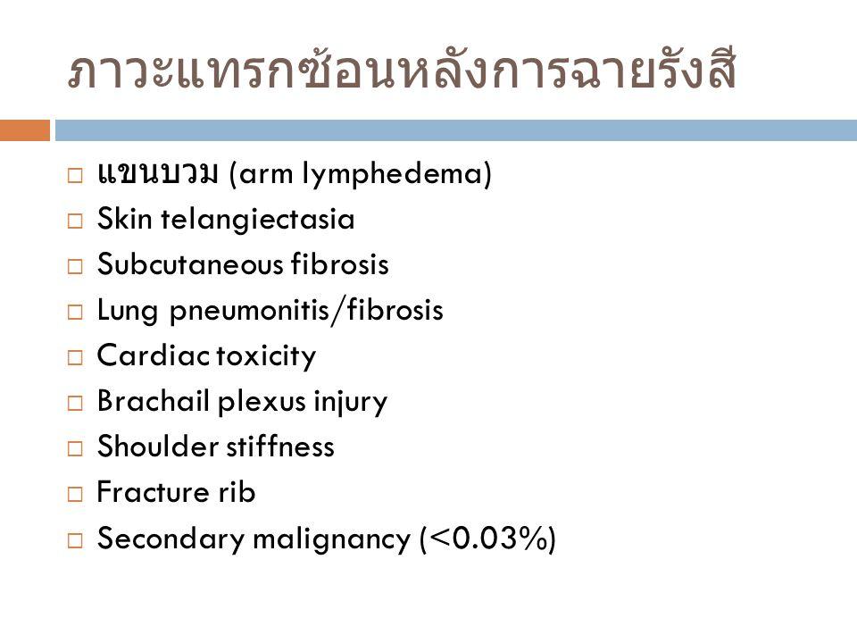 ภาวะแทรกซ้อนหลังการฉายรังสี  แขนบวม (arm lymphedema)  Skin telangiectasia  Subcutaneous fibrosis  Lung pneumonitis/fibrosis  Cardiac toxicity  B